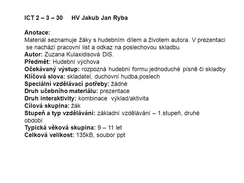 ICT 2 – 3 – 30 HV Jakub Jan Ryba Anotace: Materiál seznamuje žáky s hudebním dílem a životem autora. V prezentaci.