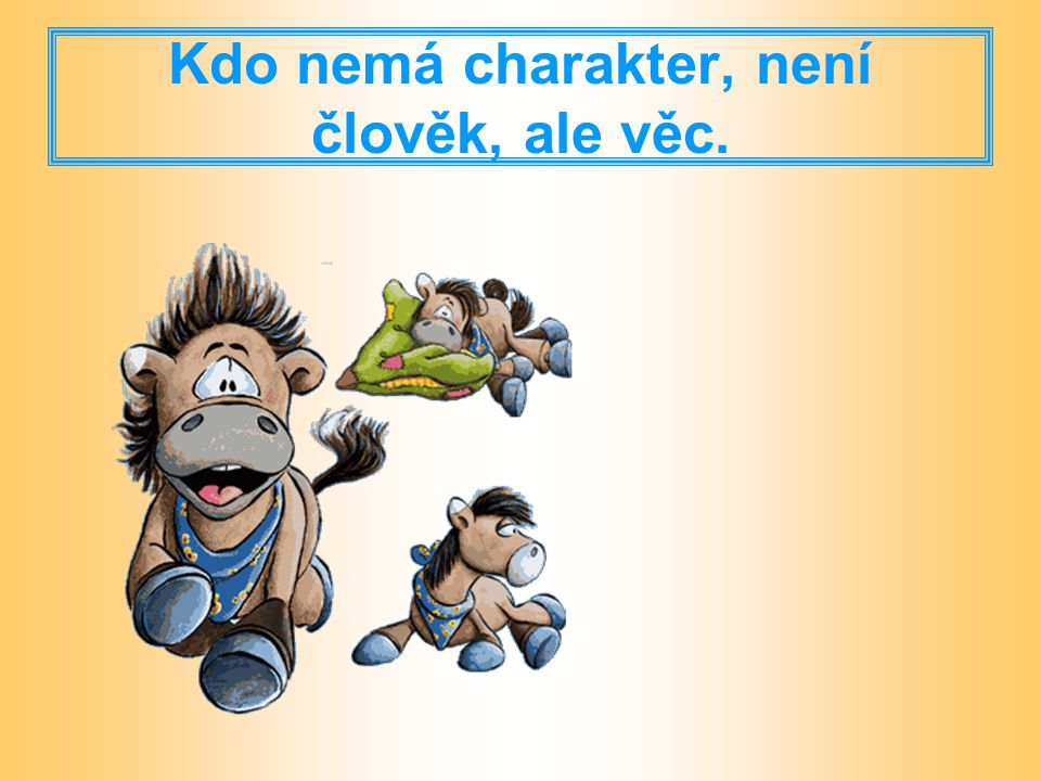 Kdo nemá charakter, není člověk, ale věc.