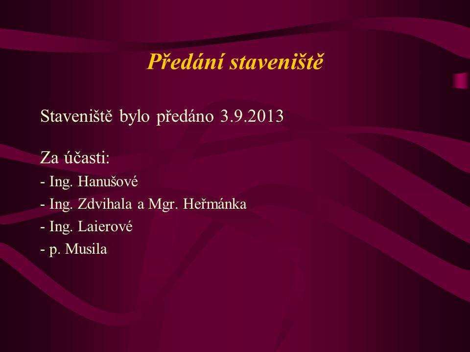 Předání staveniště Staveniště bylo předáno 3.9.2013 Za účasti: