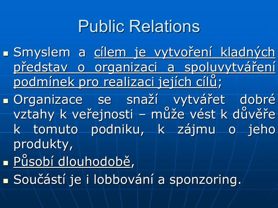 Public Relations Smyslem a cílem je vytvoření kladných představ o organizaci a spoluvytváření podmínek pro realizaci jejích cílů;