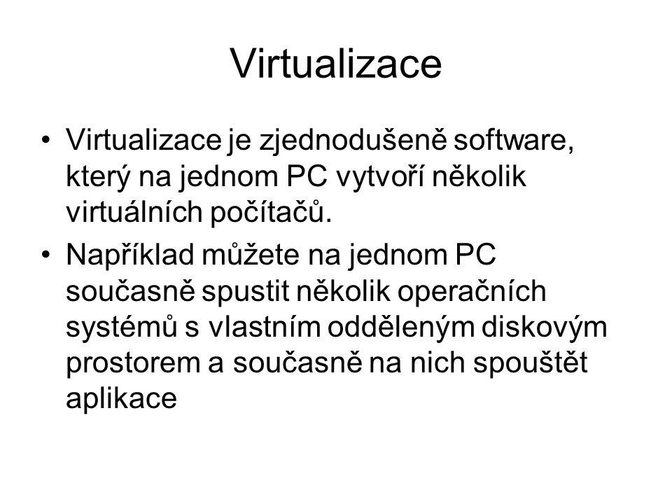 Virtualizace Virtualizace je zjednodušeně software, který na jednom PC vytvoří několik virtuálních počítačů.