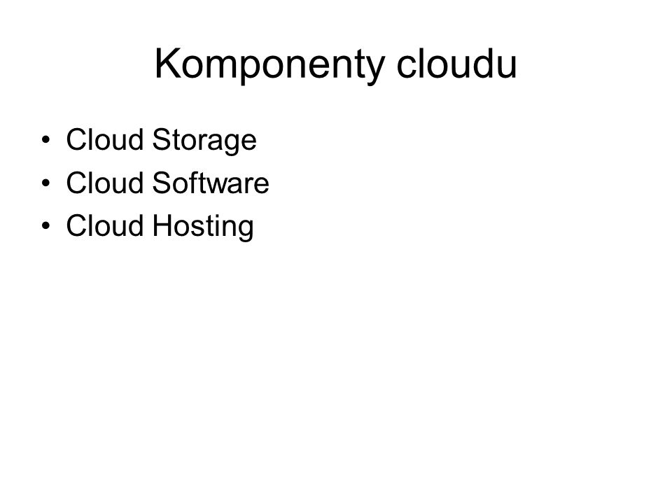 Komponenty cloudu Cloud Storage Cloud Software Cloud Hosting
