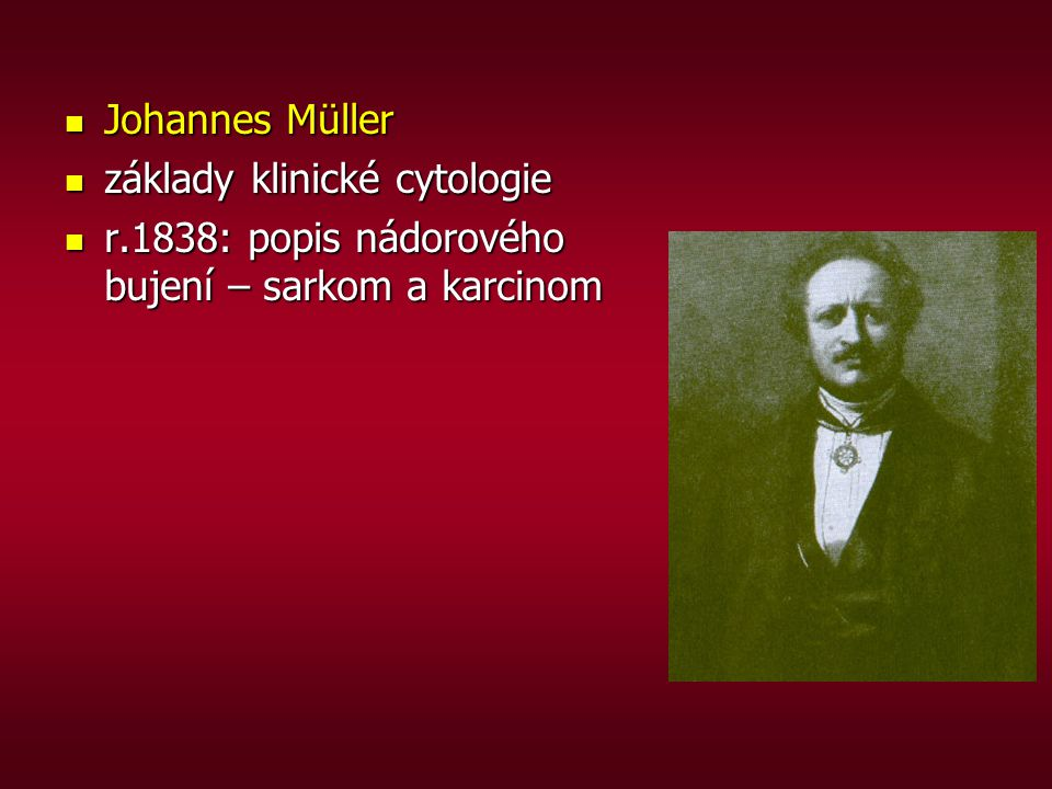 Johannes Müller základy klinické cytologie r.1838: popis nádorového bujení – sarkom a karcinom
