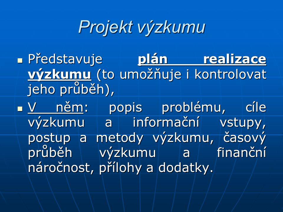 Projekt výzkumu Představuje plán realizace výzkumu (to umožňuje i kontrolovat jeho průběh),