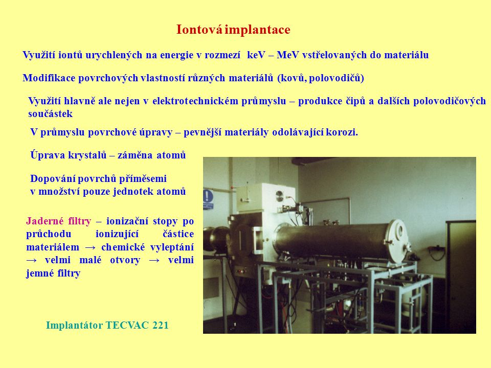 Iontová implantace Využití iontů urychlených na energie v rozmezí keV – MeV vstřelovaných do materiálu.