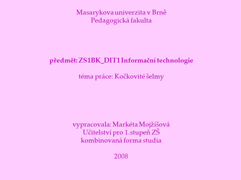 Masarykova univerzita v Brně Pedagogická fakulta předmět: ZS1BK_DIT1 Informační technologie téma práce: Kočkovité šelmy vypracovala: Markéta Mojžíšová Učitelství pro 1.stupeň ZŠ kombinovaná forma studia 2008