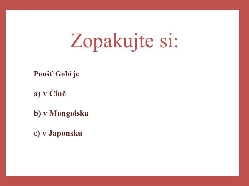 a) Zopakujte si: Poušť Gobi je v Číně v Mongolsku c) v Japonsku