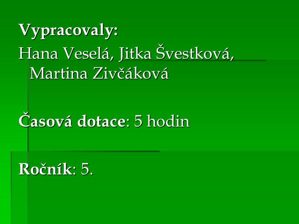 Vypracovaly: Hana Veselá, Jitka Švestková, Martina Zivčáková Časová dotace: 5 hodin Ročník: 5.