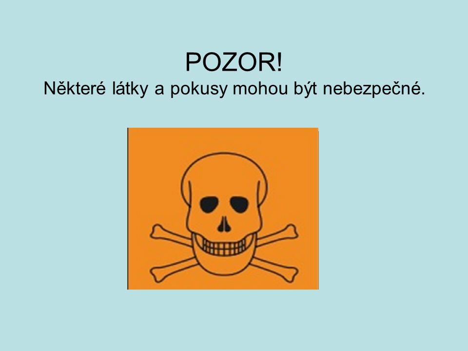 POZOR! Některé látky a pokusy mohou být nebezpečné.