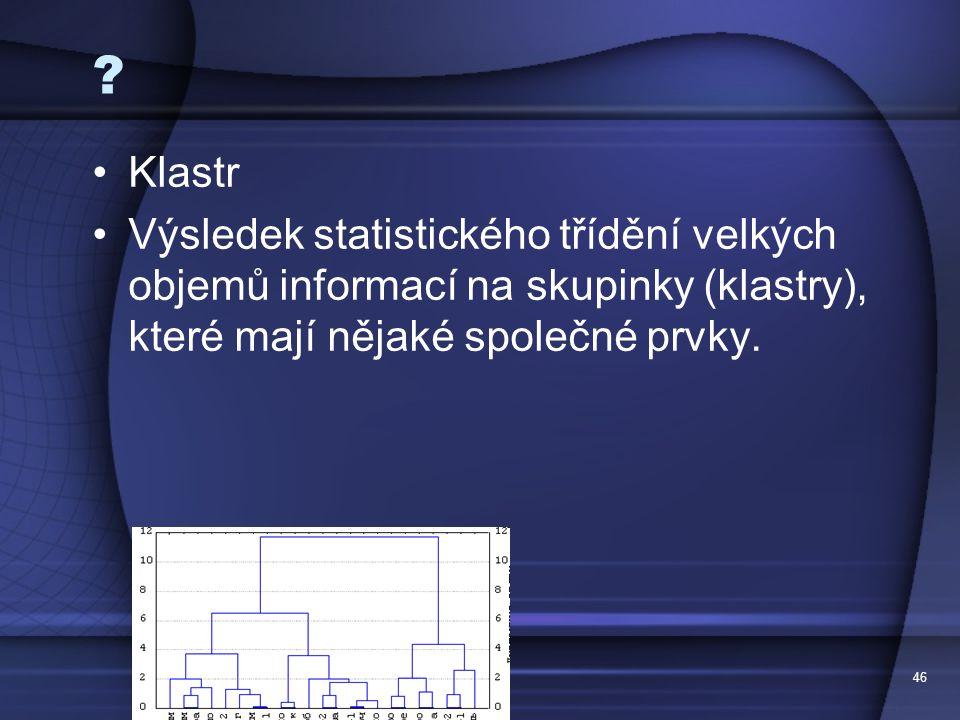 Klastr. Výsledek statistického třídění velkých objemů informací na skupinky (klastry), které mají nějaké společné prvky.