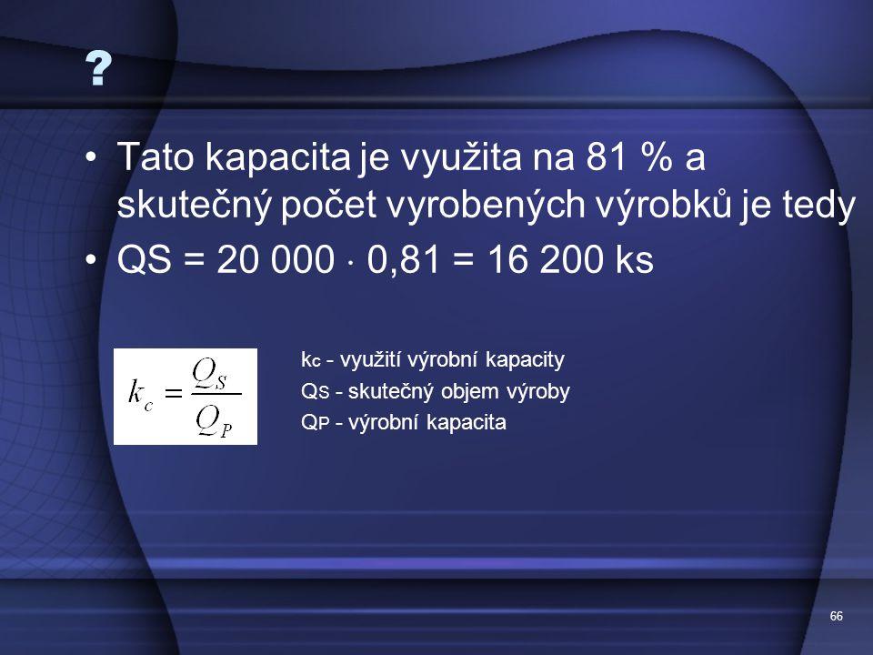 Tato kapacita je využita na 81 % a skutečný počet vyrobených výrobků je tedy. QS = 20 000  0,81 = 16 200 ks.