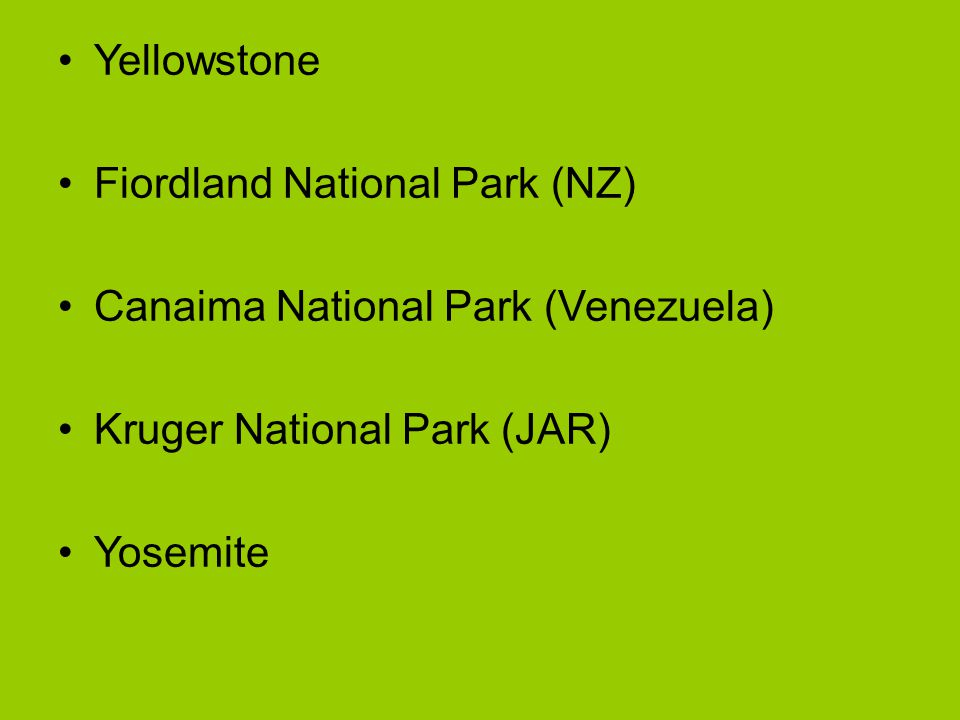Yellowstone Fiordland National Park (NZ) Canaima National Park (Venezuela) Kruger National Park (JAR)