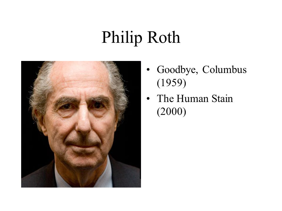 Philip Roth Goodbye, Columbus (1959) The Human Stain (2000)