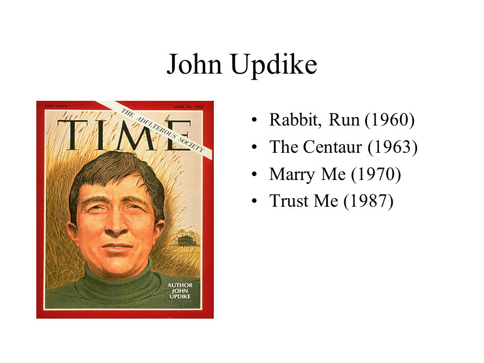 John Updike Rabbit, Run (1960) The Centaur (1963) Marry Me (1970)