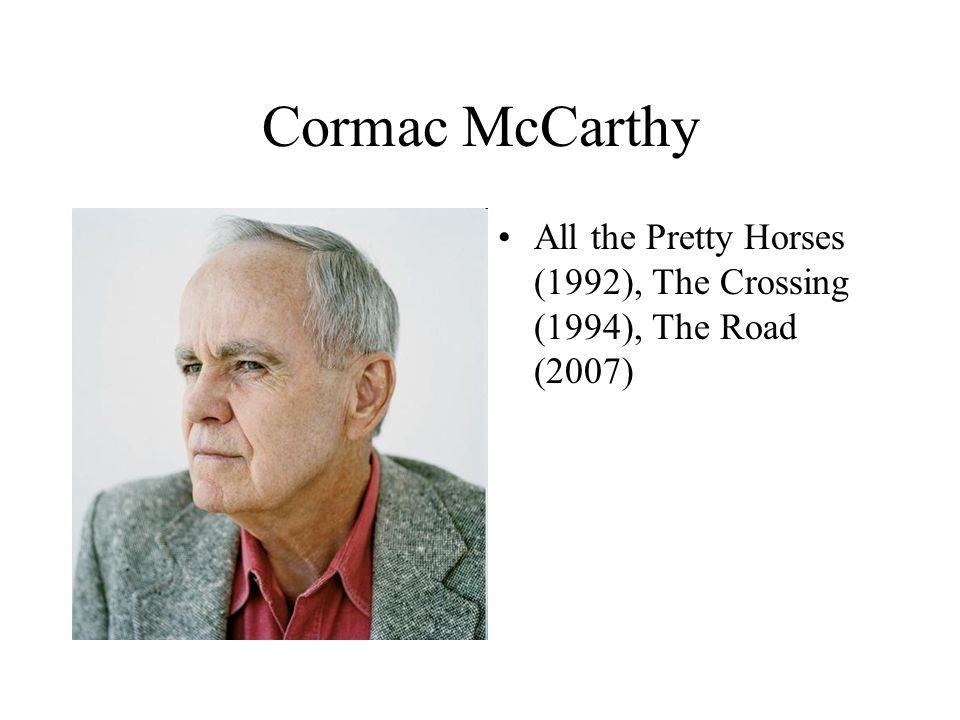 Cormac McCarthy All the Pretty Horses (1992), The Crossing (1994), The Road (2007)