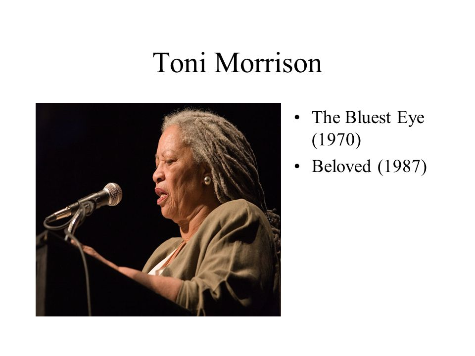 Toni Morrison The Bluest Eye (1970) Beloved (1987)