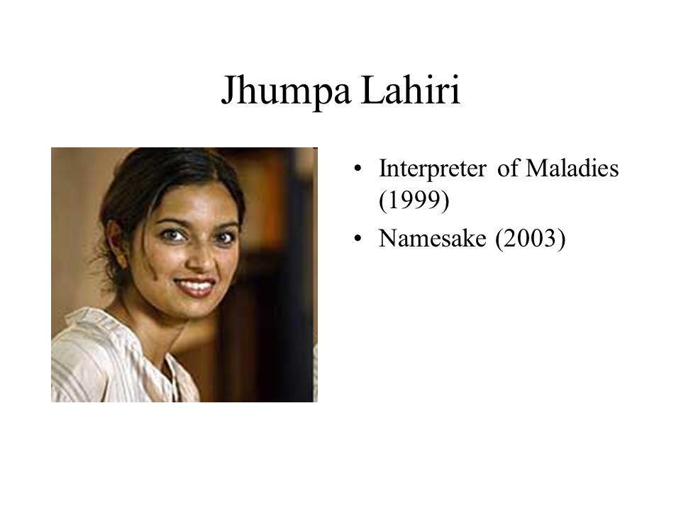Jhumpa Lahiri Interpreter of Maladies (1999) Namesake (2003)