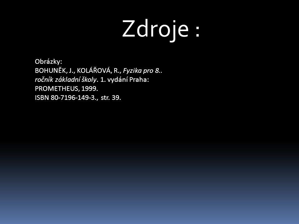 Zdroje : Obrázky: BOHUNĚK, J., KOLÁŘOVÁ, R., Fyzika pro 8.. ročník základní školy. 1. vydání Praha: PROMETHEUS, 1999.