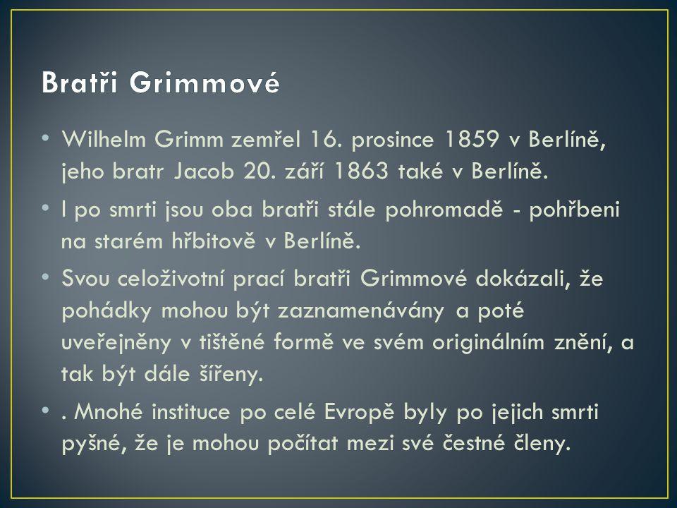 Bratři Grimmové Wilhelm Grimm zemřel 16. prosince 1859 v Berlíně, jeho bratr Jacob 20. září 1863 také v Berlíně.