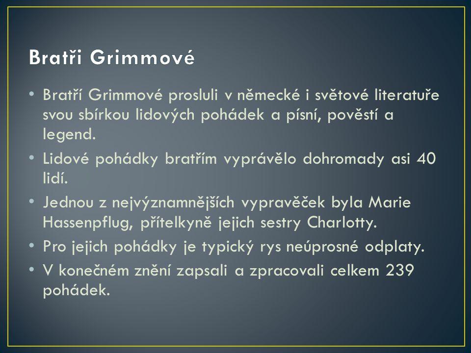 Bratři Grimmové Bratří Grimmové prosluli v německé i světové literatuře svou sbírkou lidových pohádek a písní, pověstí a legend.