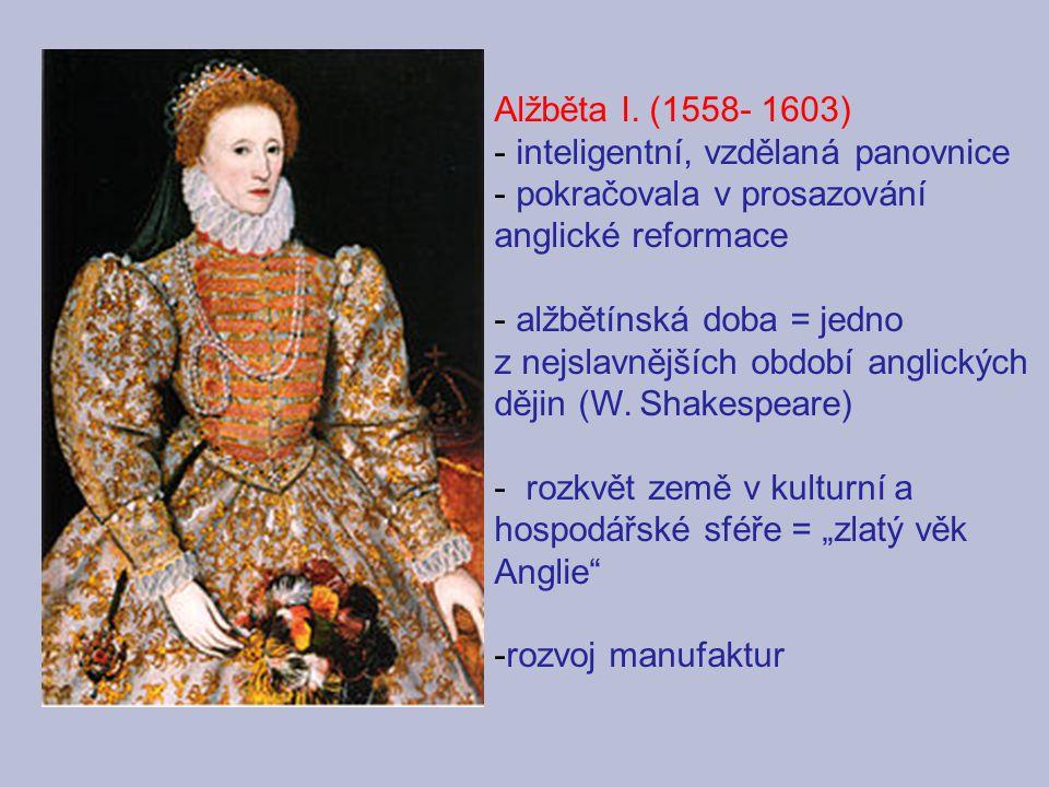 Alžběta I. (1558- 1603) inteligentní, vzdělaná panovnice. pokračovala v prosazování anglické reformace.