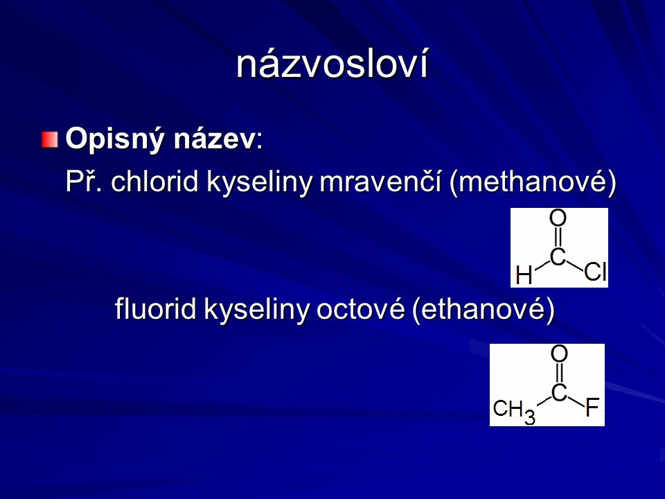 názvosloví Opisný název: Př. chlorid kyseliny mravenčí (methanové)