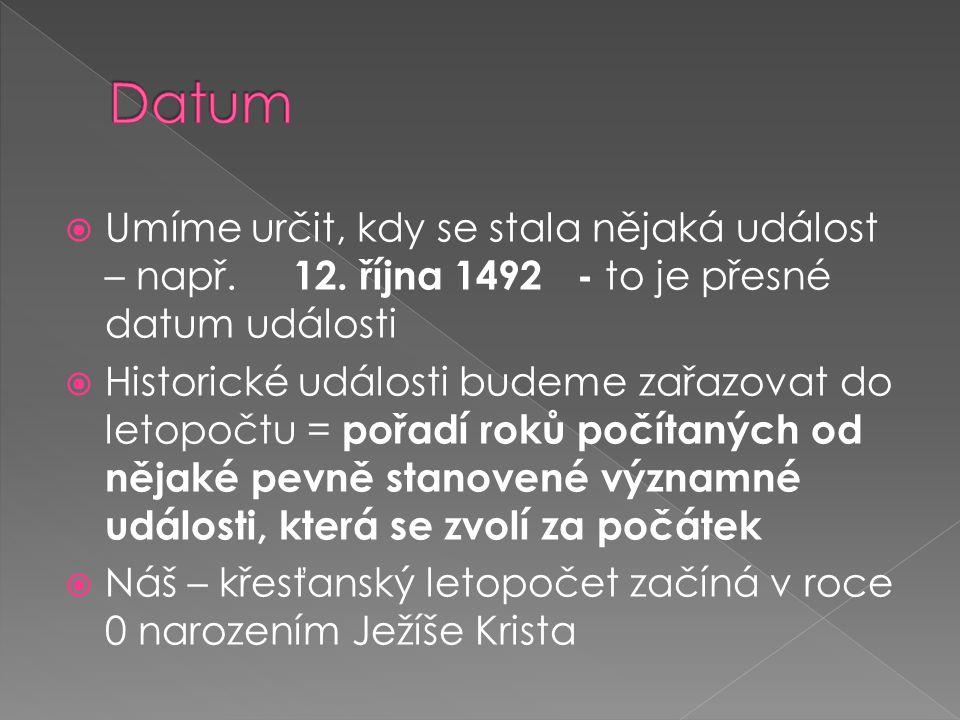 Datum Umíme určit, kdy se stala nějaká událost – např. 12. října 1492 - to je přesné datum události.