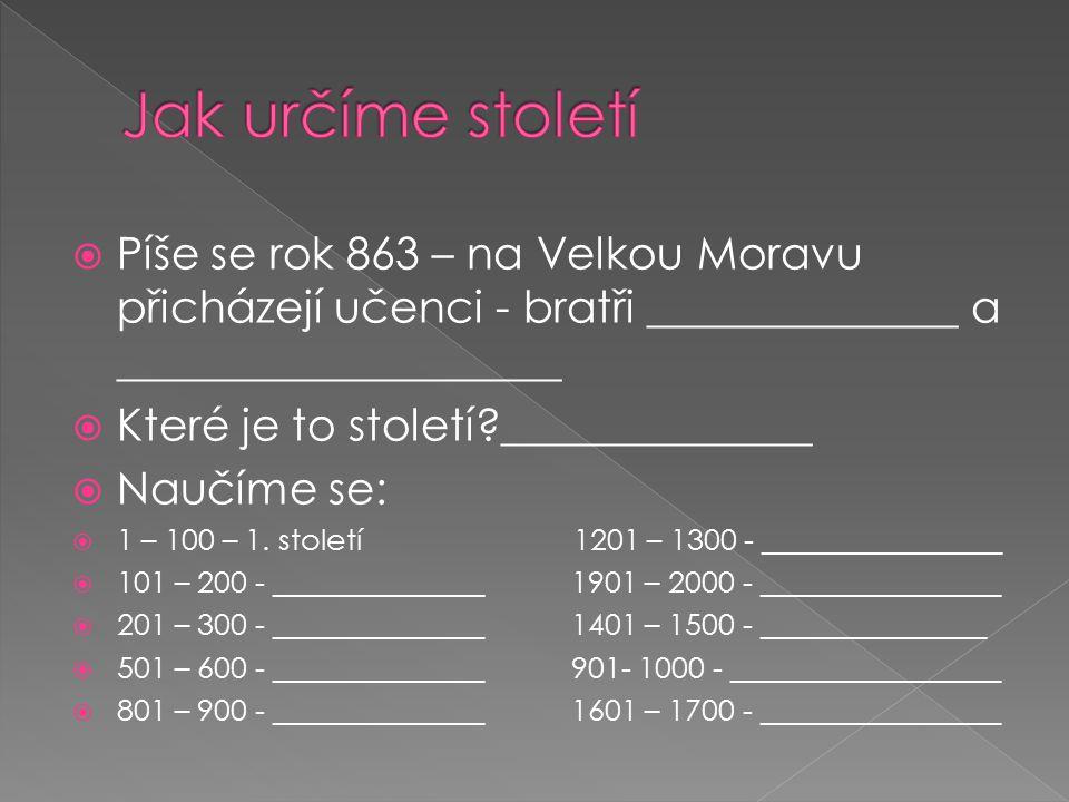 Jak určíme století Píše se rok 863 – na Velkou Moravu přicházejí učenci - bratři ______________ a ____________________.