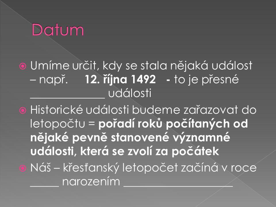 Datum Umíme určit, kdy se stala nějaká událost – např. 12. října 1492 - to je přesné _____________ události.