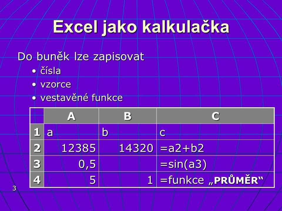 Excel jako kalkulačka Do buněk lze zapisovat A B C 1 a b c 2 12385