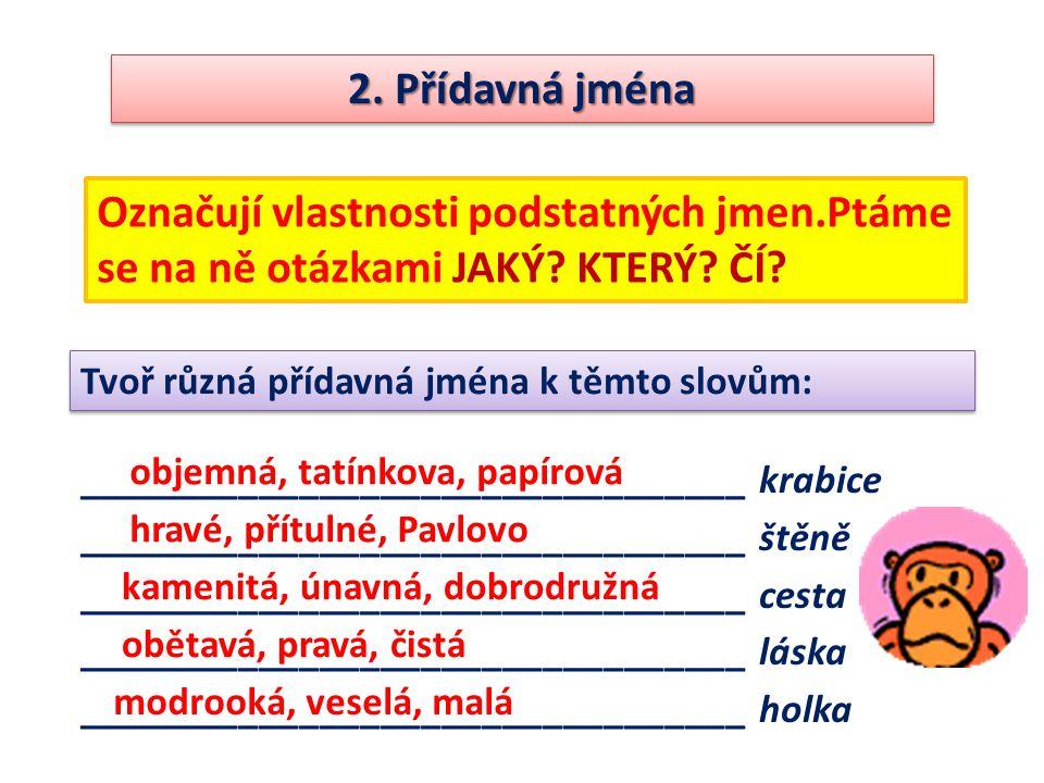 2. Přídavná jména Označují vlastnosti podstatných jmen.Ptáme se na ně otázkami JAKÝ KTERÝ ČÍ Tvoř různá přídavná jména k těmto slovům:
