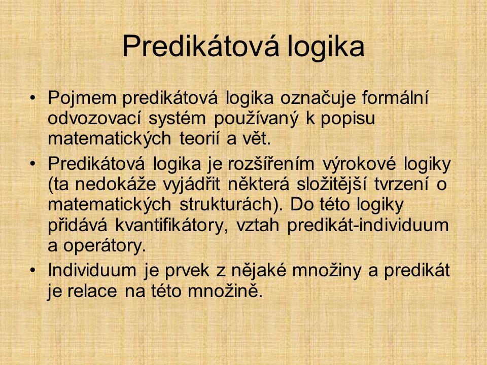 Predikátová logika Pojmem predikátová logika označuje formální odvozovací systém používaný k popisu matematických teorií a vět.