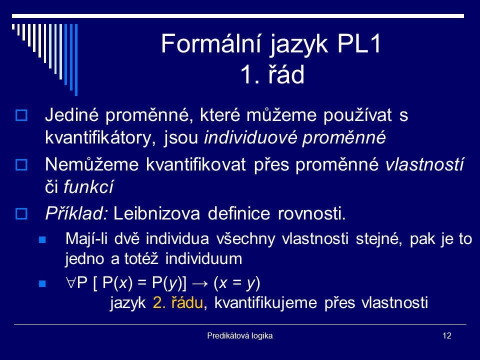 Formální jazyk PL1 1. řád Jediné proměnné, které můžeme používat s kvantifikátory, jsou individuové proměnné.
