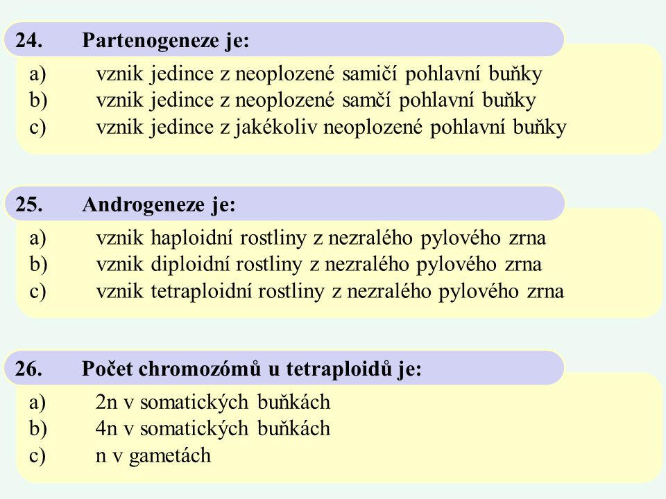 24. Partenogeneze je: a) vznik jedince z neoplozené samičí pohlavní buňky. b) vznik jedince z neoplozené samčí pohlavní buňky.