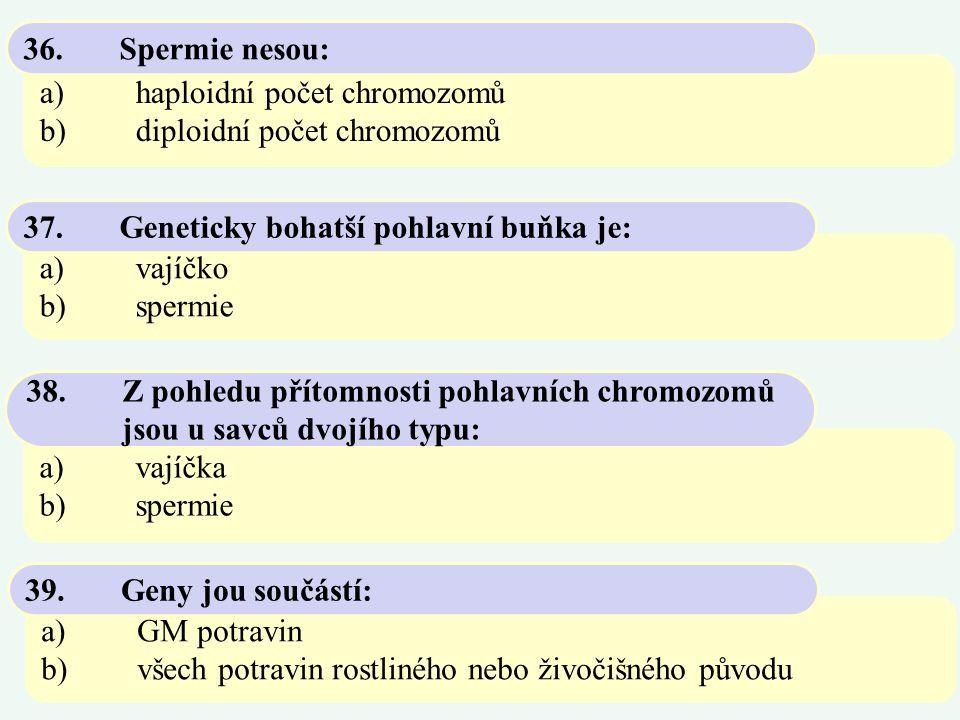 36. Spermie nesou: a) haploidní počet chromozomů. b) diploidní počet chromozomů. 37. Geneticky bohatší pohlavní buňka je: