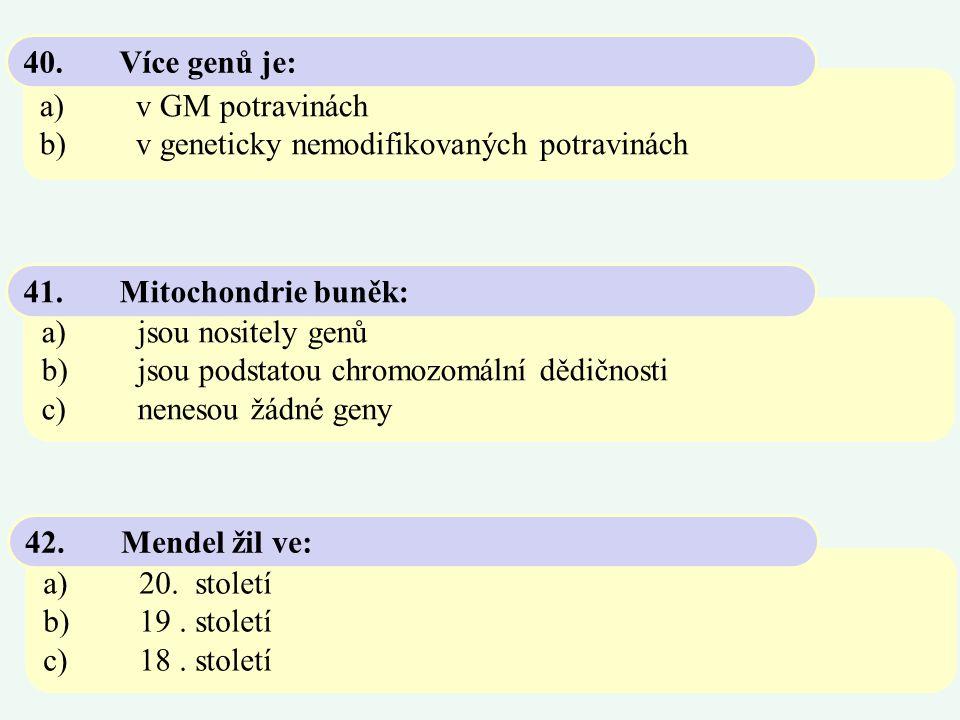 40. Více genů je: a) v GM potravinách. b) v geneticky nemodifikovaných potravinách. 41. Mitochondrie buněk: