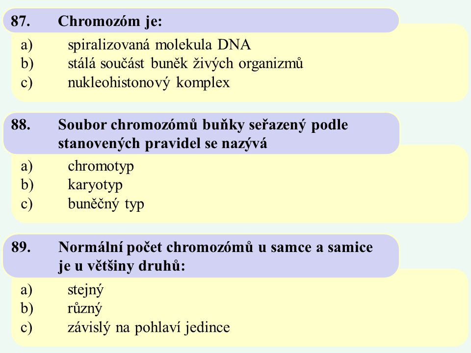 87. Chromozóm je: a) spiralizovaná molekula DNA. b) stálá součást buněk živých organizmů. c) nukleohistonový komplex.