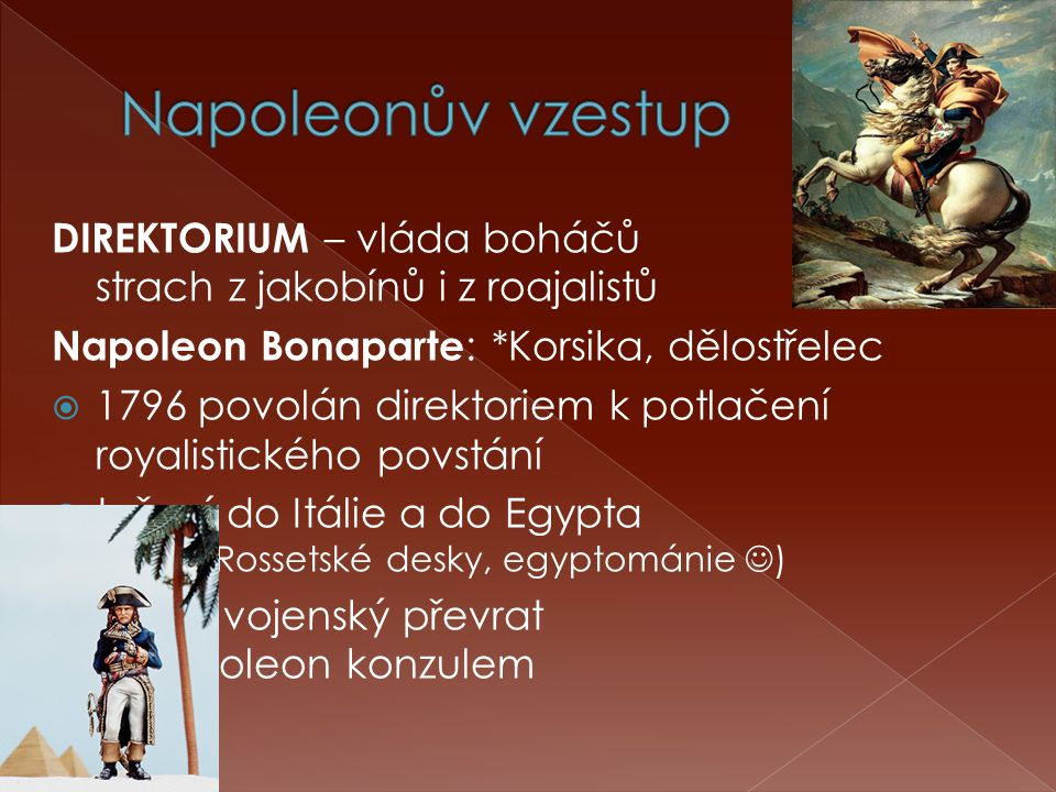 Napoleonův vzestup DIREKTORIUM – vláda boháčů strach z jakobínů i z roajalistů. Napoleon Bonaparte: *Korsika, dělostřelec.