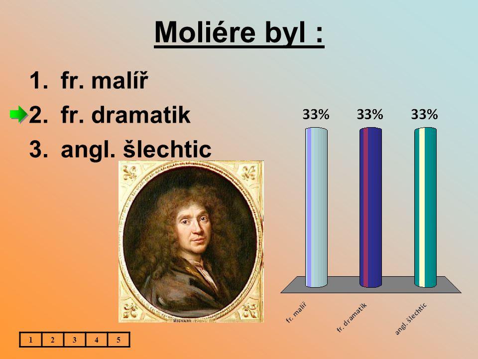 Moliére byl : fr. malíř fr. dramatik angl. šlechtic 1 2 3 4 5