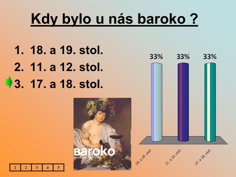Kdy bylo u nás baroko 18. a 19. stol. 11. a 12. stol.