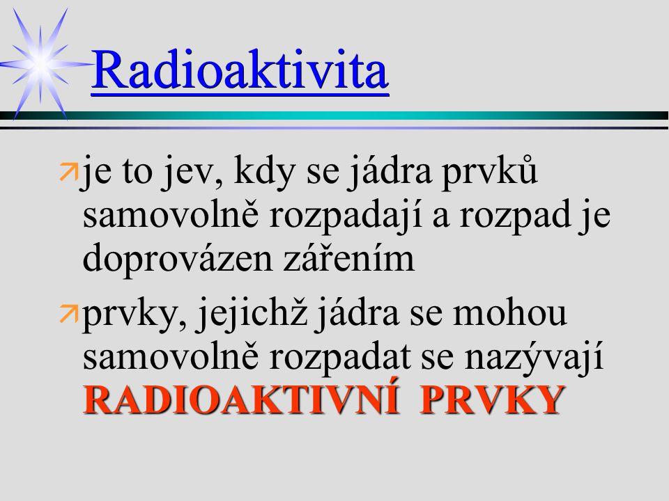 Radioaktivita je to jev, kdy se jádra prvků samovolně rozpadají a rozpad je doprovázen zářením.
