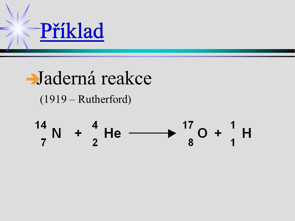 Příklad Jaderná reakce (1919 – Rutherford)Jaderná reakce