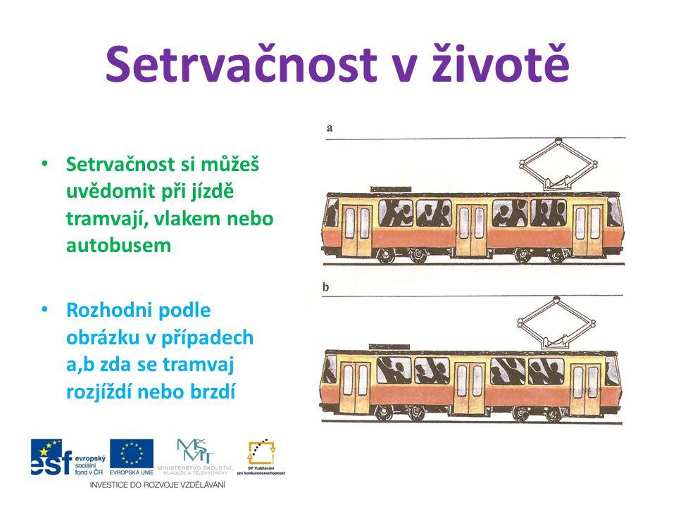 Setrvačnost v životě Setrvačnost si můžeš uvědomit při jízdě tramvají, vlakem nebo autobusem.