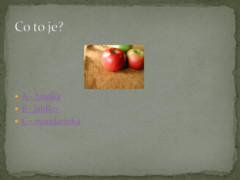 Co to je A - hruška B - jablko C - mandarinka