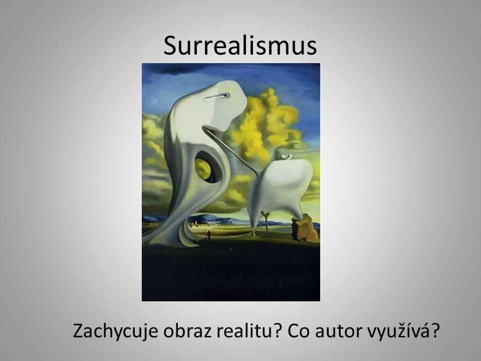 Surrealismus Zachycuje obraz realitu Co autor využívá