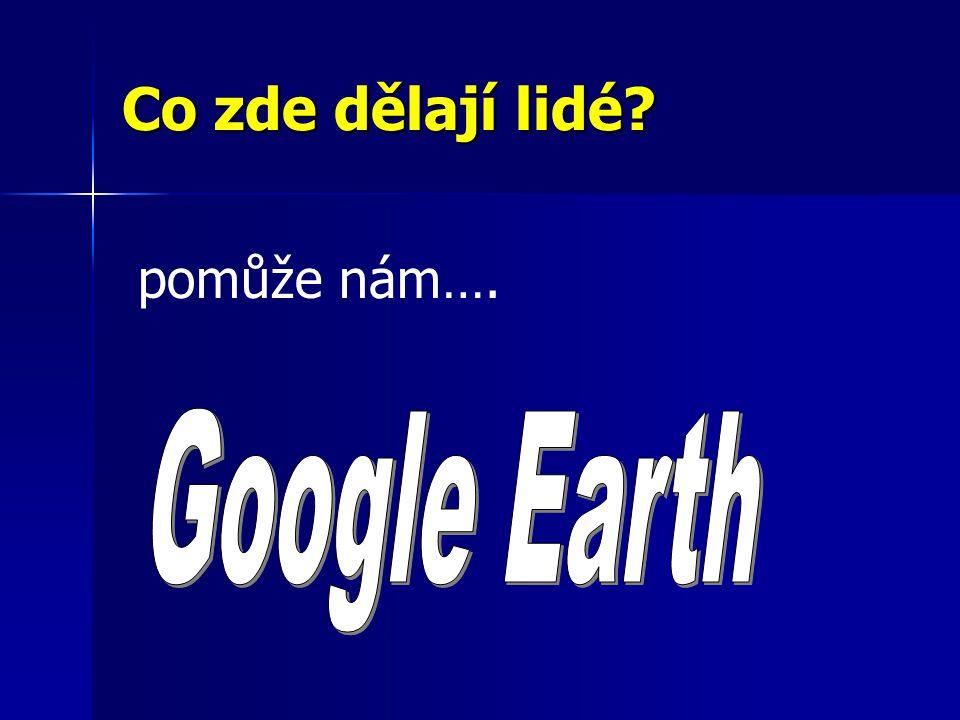 Co zde dělají lidé pomůže nám…. Google Earth