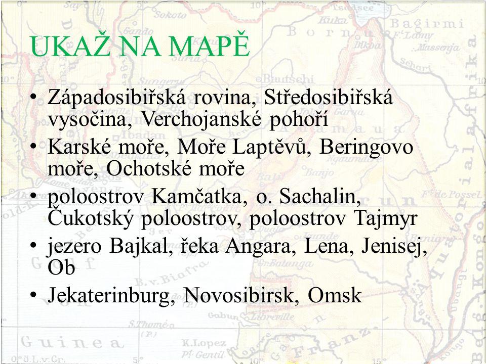 UKAŽ NA MAPĚ Západosibiřská rovina, Středosibiřská vysočina, Verchojanské pohoří. Karské moře, Moře Laptěvů, Beringovo moře, Ochotské moře.