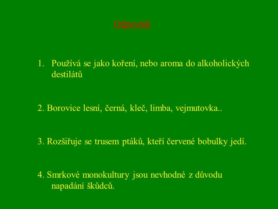Odpovědi Používá se jako koření, nebo aroma do alkoholických destilátů. 2. Borovice lesní, černá, kleč, limba, vejmutovka..