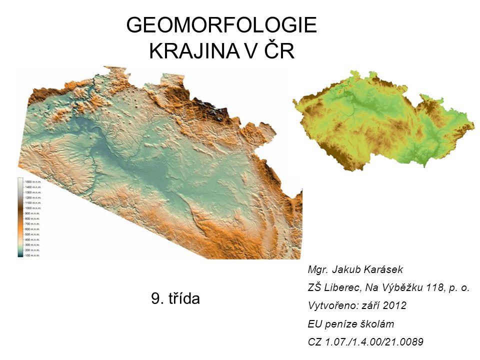 GEOMORFOLOGIE KRAJINA V ČR 9. třída Mgr. Jakub Karásek