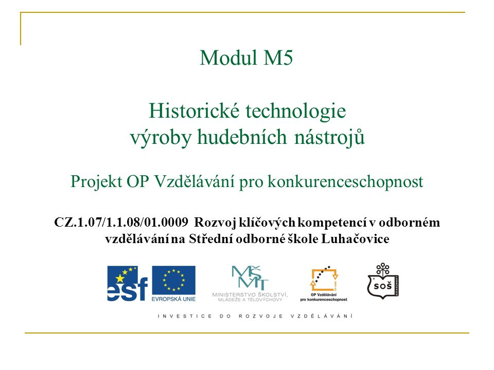 Modul M5 Historické technologie výroby hudebních nástrojů Projekt OP Vzdělávání pro konkurenceschopnost CZ.1.07/1.1.08/01.0009 Rozvoj klíčových kompetencí v odborném vzdělávání na Střední odborné škole Luhačovice